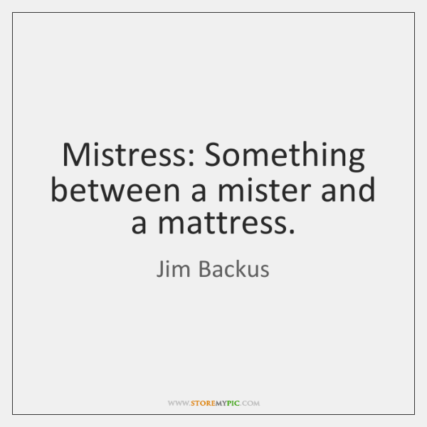 Mistress: Something between a mister and a mattress.