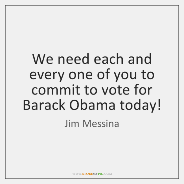 We need each and every one of you to commit to vote ...