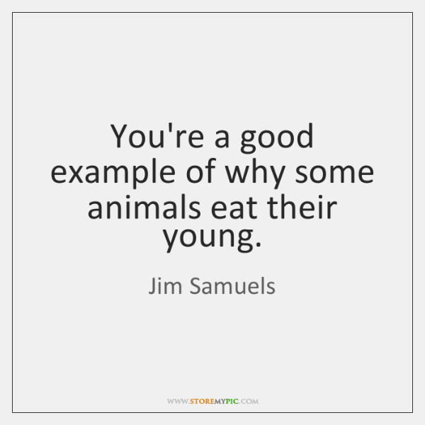 You're a good example of why some animals eat their young.