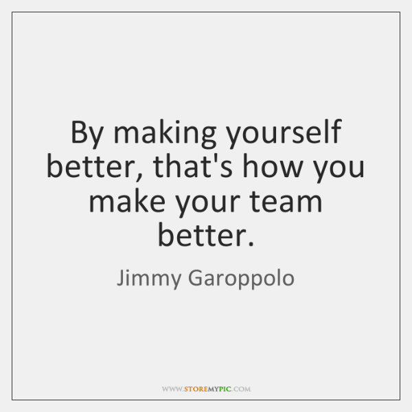 By making yourself better, that's how you make your team better.
