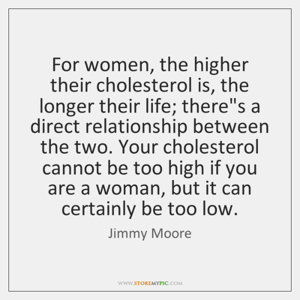 For women, the higher their cholesterol is, the longer their life; there's ...