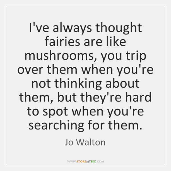 I've always thought fairies are like mushrooms, you trip over them when ...