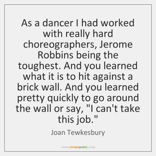 As a dancer I had worked with really hard choreographers, Jerome Robbins ...