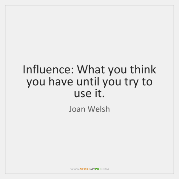 Influence: What you think you have until you try to use it.