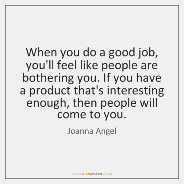 When you do a good job, you'll feel like people are bothering ...