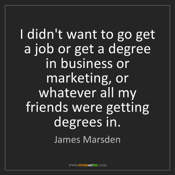 James Marsden: I didn't want to go get a job or get a degree in business...