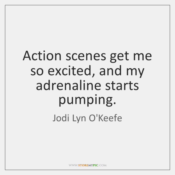 Action scenes get me so excited, and my adrenaline starts pumping.