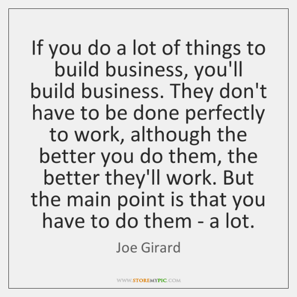 If you do a lot of things to build business, you'll build ...