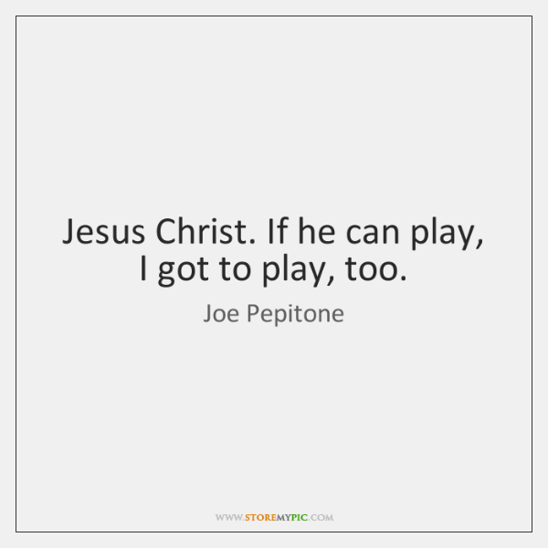 Jesus Christ. If he can play, I got to play, too.