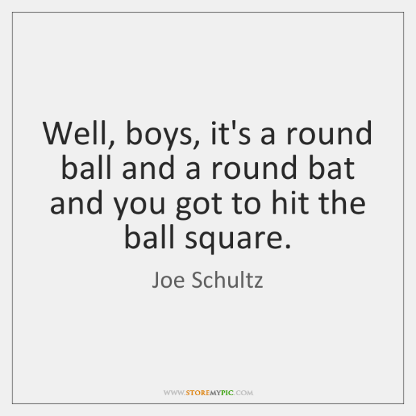 Well, boys, it's a round ball and a round bat and you ...