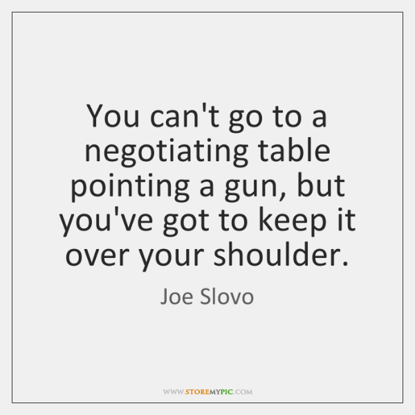 You can't go to a negotiating table pointing a gun, but you've ...