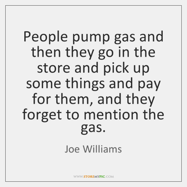 People pump gas and then they go in the store and pick ...