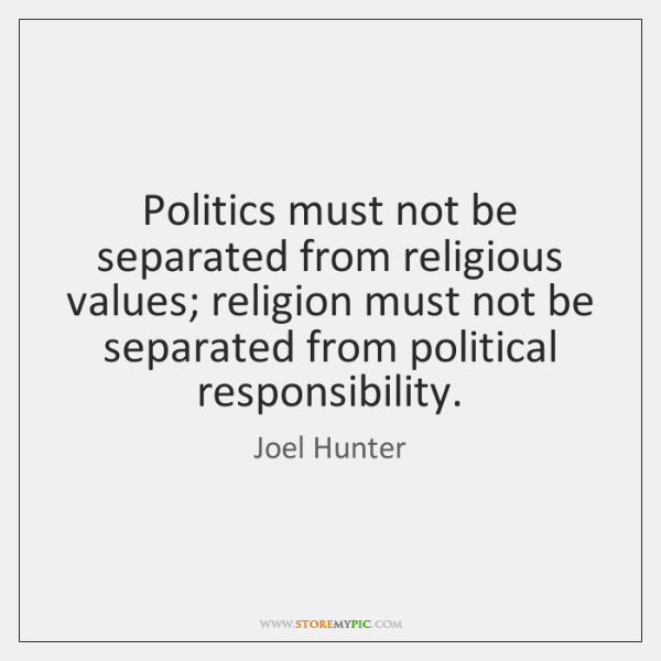 Politics must not be separated from religious values; religion must not be ...