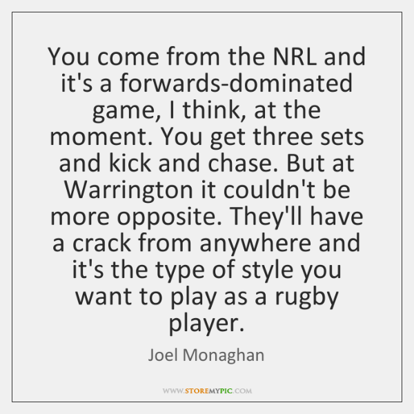You come from the NRL and it's a forwards-dominated game, I think, ...