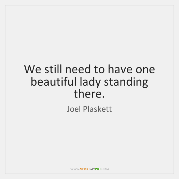 We still need to have one beautiful lady standing there.