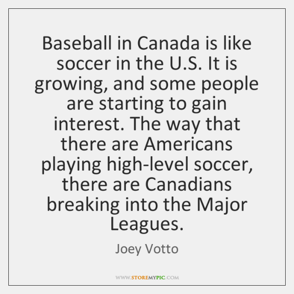 Baseball in Canada is like soccer in the U.S. It is ...