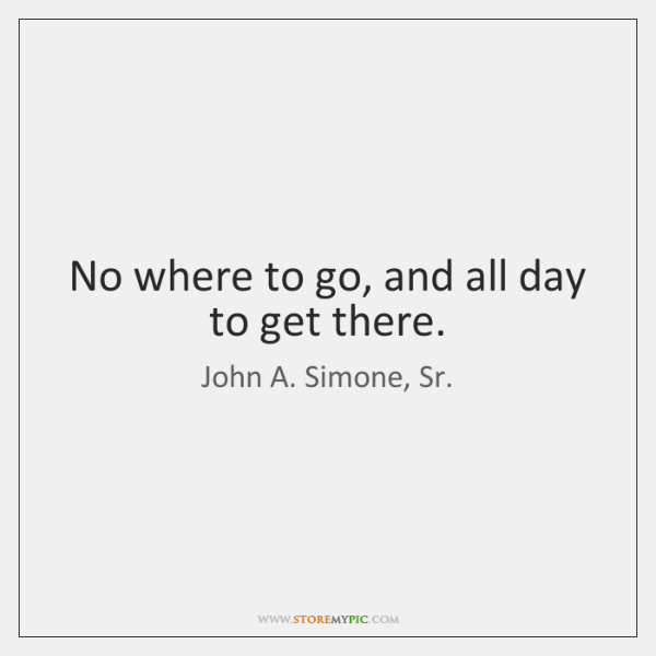 No where to go, and all day to get there.
