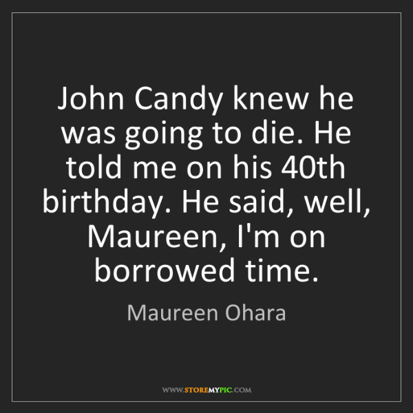 Maureen Ohara: John Candy knew he was going to die. He told me on his...