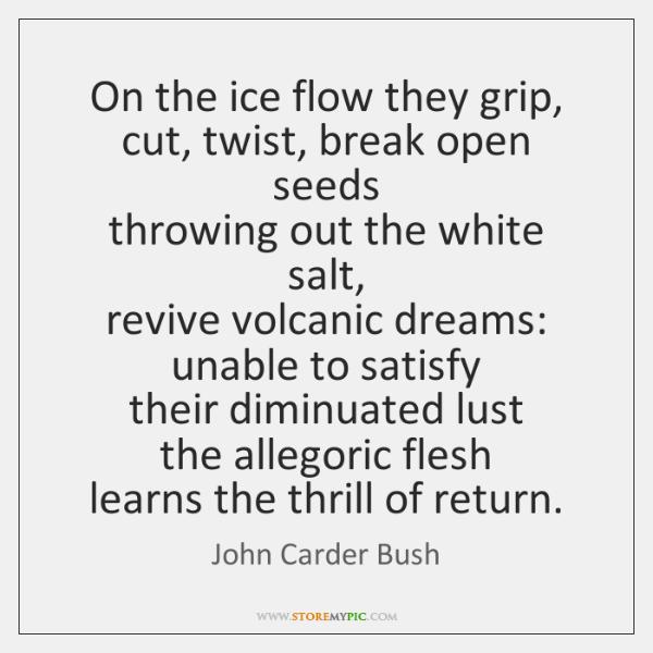 On the ice flow they grip,   cut, twist, break open seeds   throwing ...