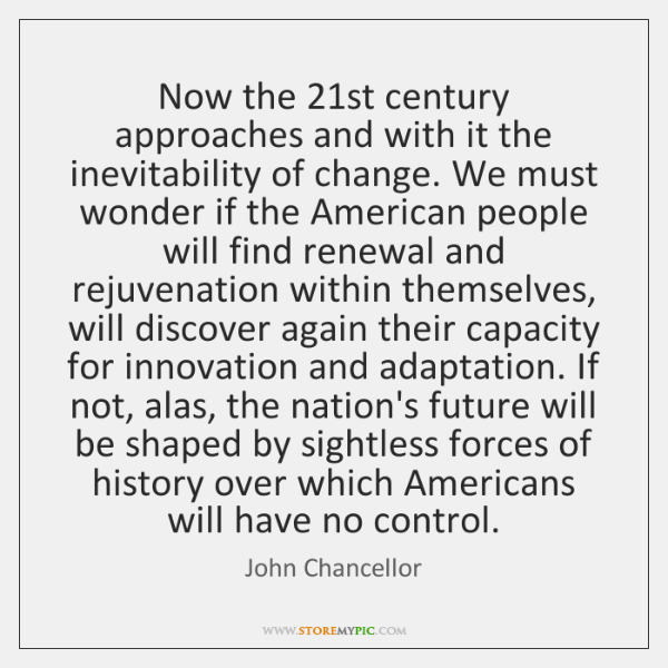 Now the 21st century approaches and with it the inevitability of change. ...