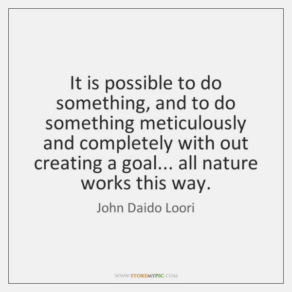 It is possible to do something, and to do something meticulously and ...