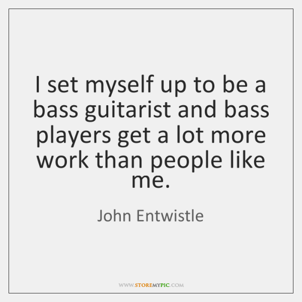 I set myself up to be a bass guitarist and bass players ...