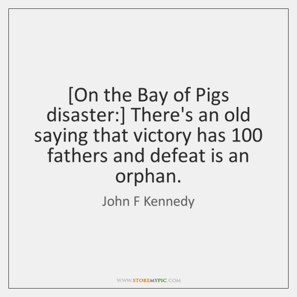 [On the Bay of Pigs disaster:] There's an old saying that victory ...