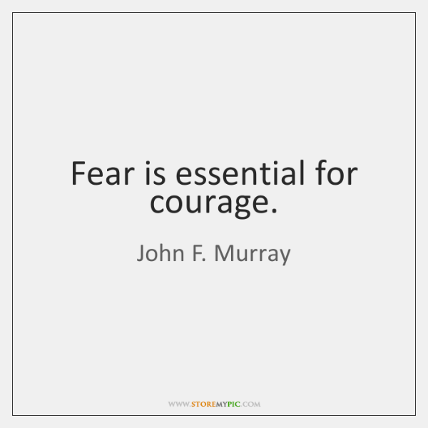 Fear is essential for courage.