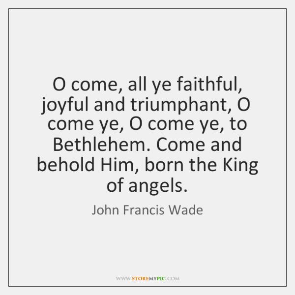 O come, all ye faithful, joyful and triumphant, O come ye, O ...