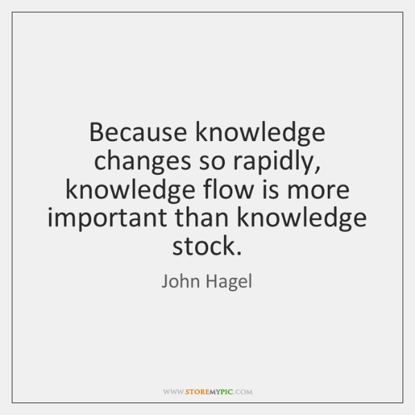 Because knowledge changes so rapidly, knowledge flow is more important than knowledge ...