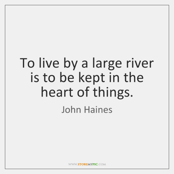 To live by a large river is to be kept in the ...