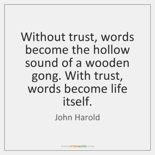 Without trust, words become the hollow sound of a wooden gong. With ...