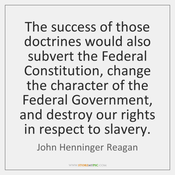 The success of those doctrines would also subvert the Federal Constitution, change ...