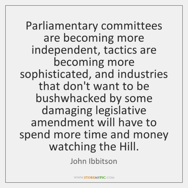 Parliamentary committees are becoming more independent, tactics are becoming more sophisticated, and