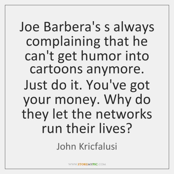 Joe Barbera's s always complaining that he can't get humor into cartoons ...