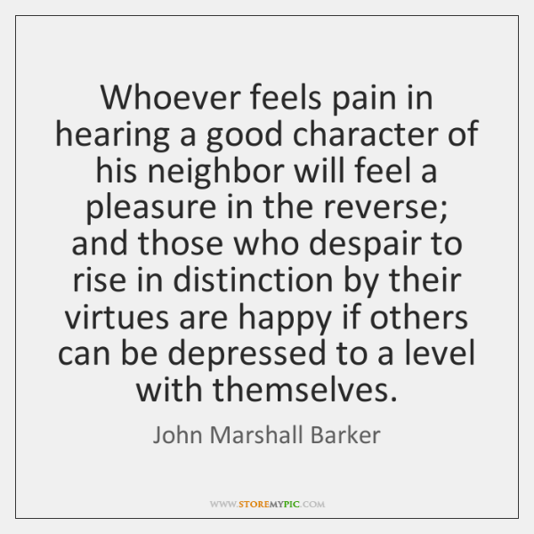 Whoever feels pain in hearing a good character of his neighbor will ...