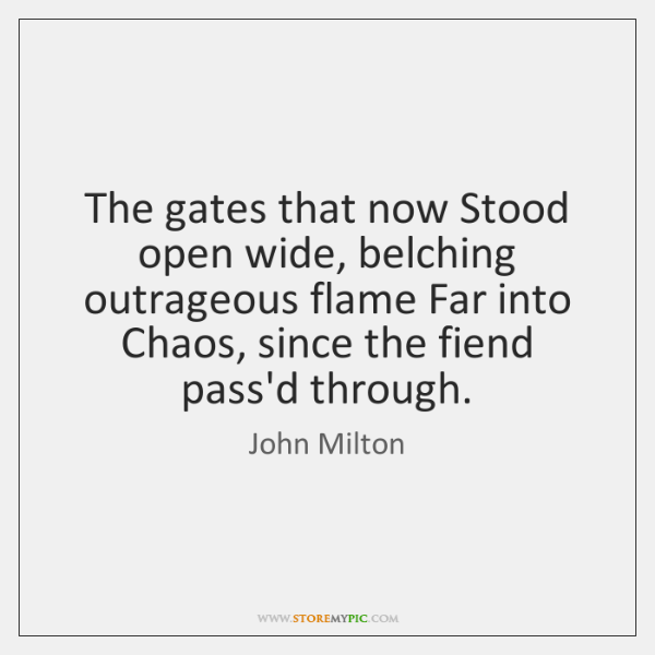 The gates that now Stood open wide, belching outrageous flame Far into ...