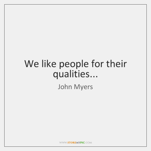 We like people for their qualities...
