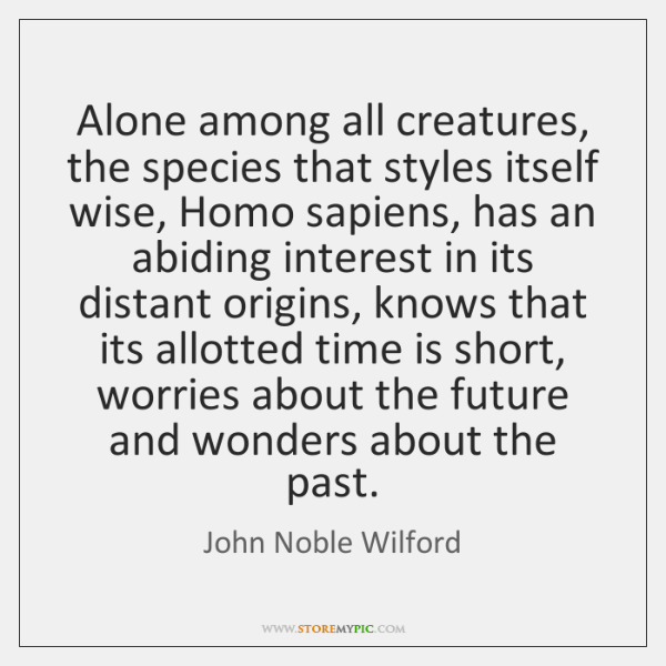 Alone among all creatures, the species that styles itself wise, Homo sapiens, ...