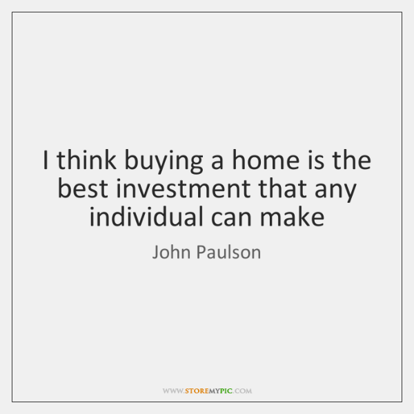 I think buying a home is the best investment that any individual ...