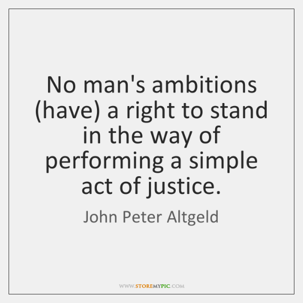 No man's ambitions (have) a right to stand in the way of ...