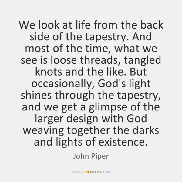 We look at life from the back side of the tapestry. And ...