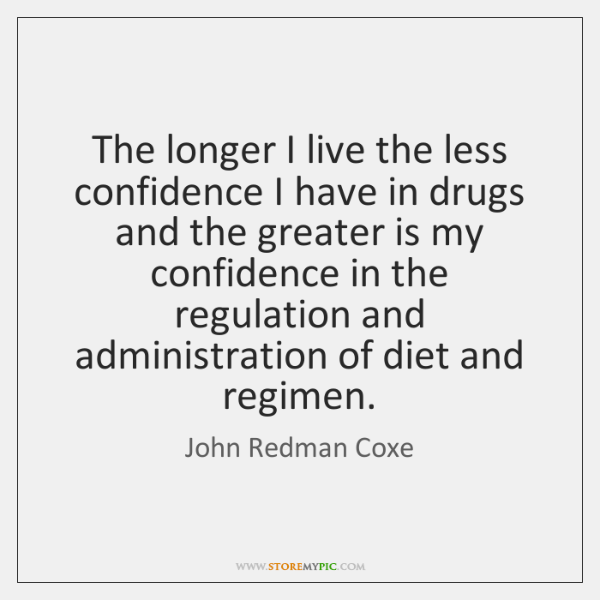 The longer I live the less confidence I have in drugs and ...