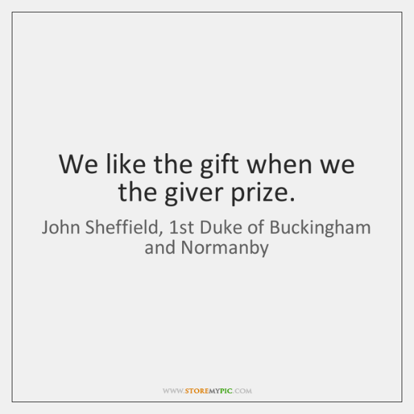 We like the gift when we the giver prize.