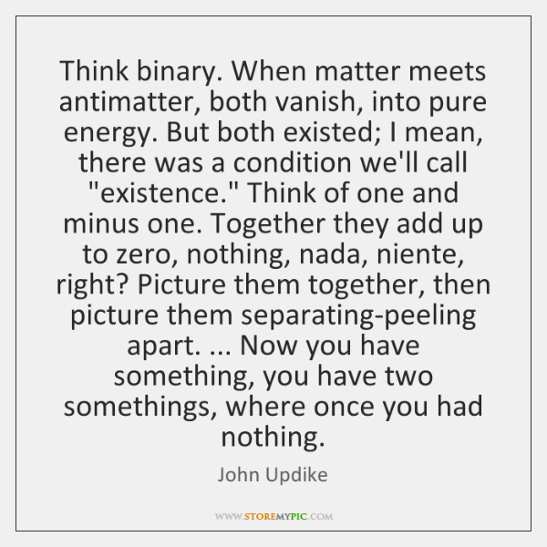 Think binary. When matter meets antimatter, both vanish, into pure energy. But ...