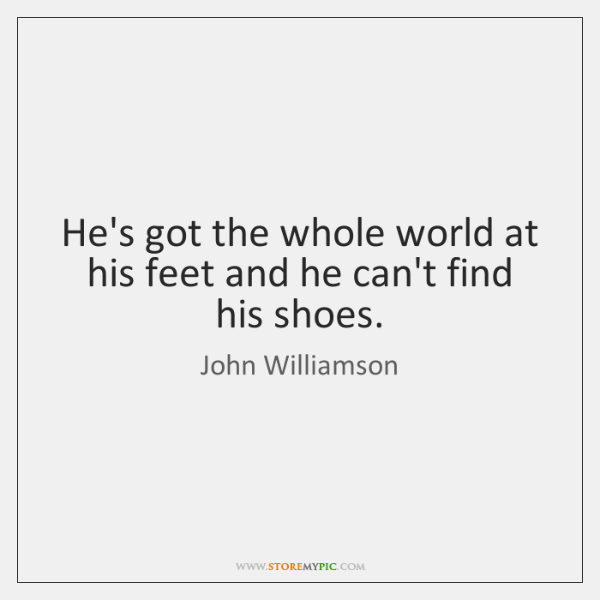 He's got the whole world at his feet and he can't find ...