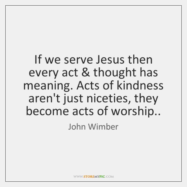 If we serve Jesus then every act & thought has meaning. Acts of ...