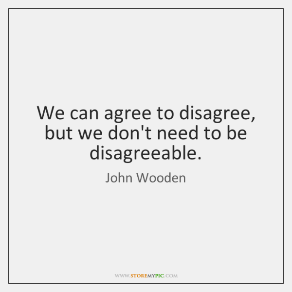We can agree to disagree, but we don't need to be disagreeable.