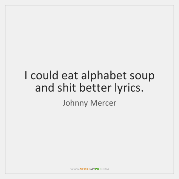 I could eat alphabet soup and shit better lyrics.