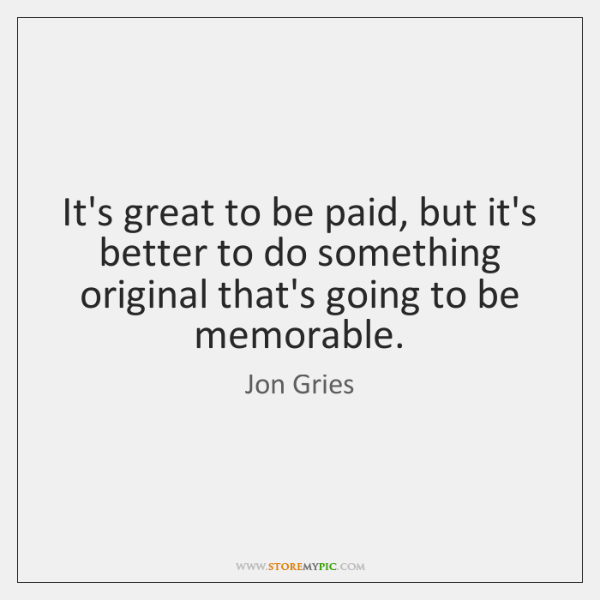 It's great to be paid, but it's better to do something original ...